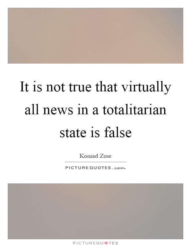 It is not true that virtually all news in a totalitarian state is false Picture Quote #1