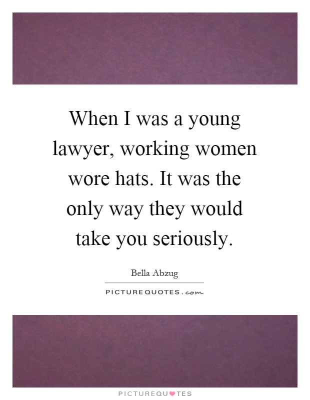 When I was a young lawyer, working women wore hats. It was the only way they would take you seriously Picture Quote #1