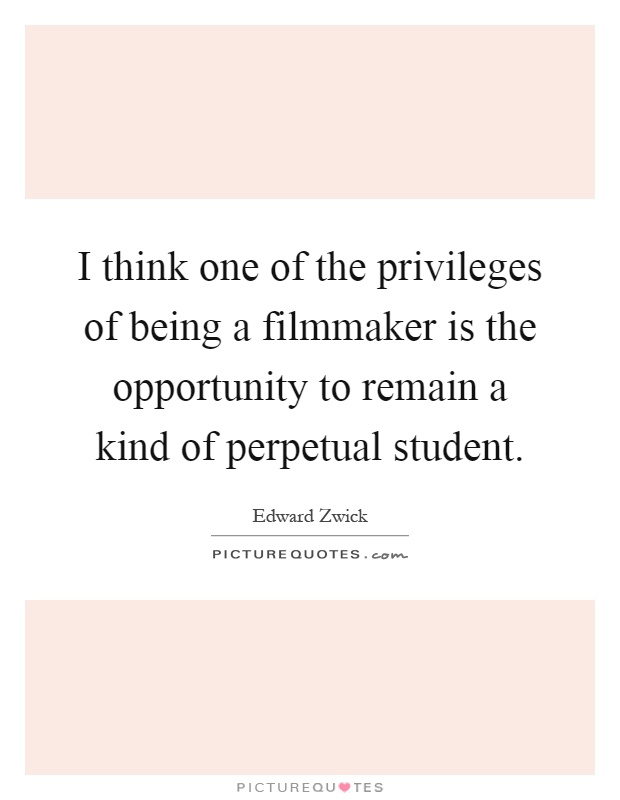 I think one of the privileges of being a filmmaker is the opportunity to remain a kind of perpetual student Picture Quote #1