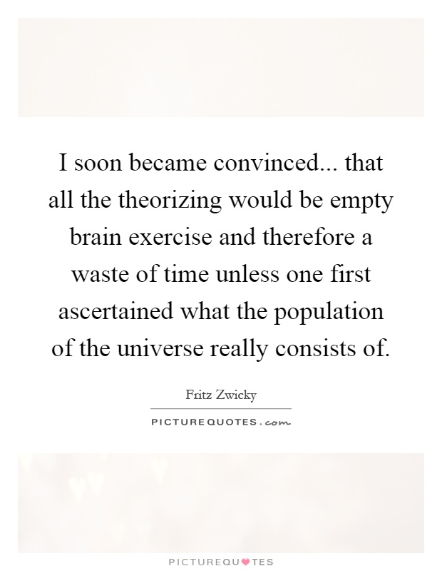 I soon became convinced... that all the theorizing would be empty brain exercise and therefore a waste of time unless one first ascertained what the population of the universe really consists of Picture Quote #1