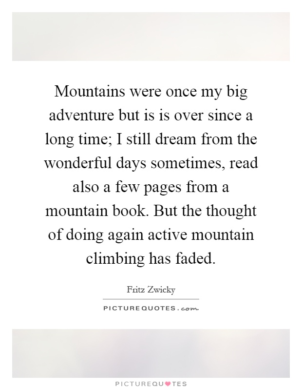 Mountains were once my big adventure but is is over since a long time; I still dream from the wonderful days sometimes, read also a few pages from a mountain book. But the thought of doing again active mountain climbing has faded Picture Quote #1