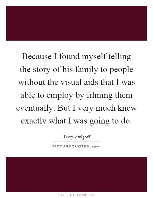 Because I found myself telling the story of his family to people without the visual aids that I was able to employ by filming them eventually. But I very much knew exactly what I was going to do Picture Quote #1