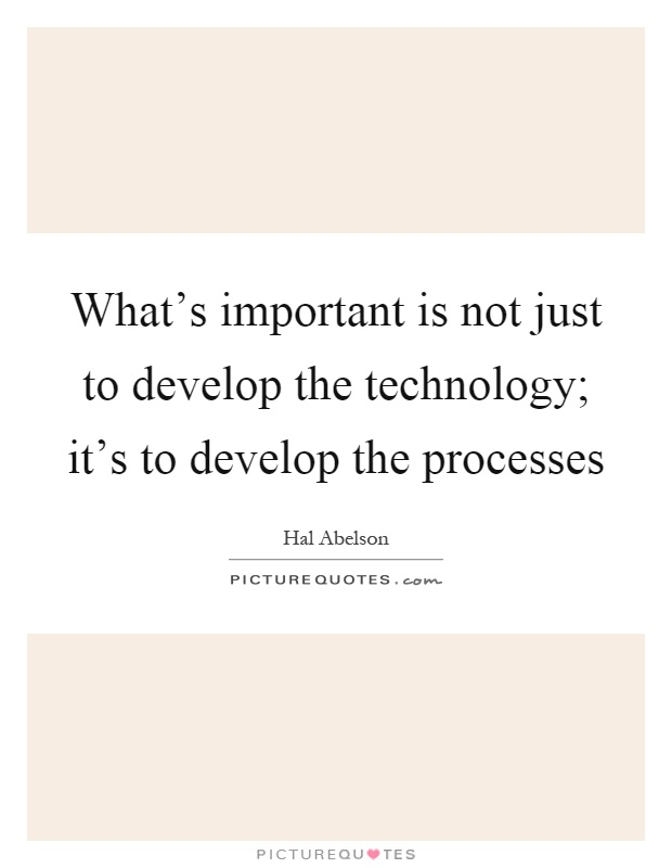 What's important is not just to develop the technology; it's to develop the processes Picture Quote #1