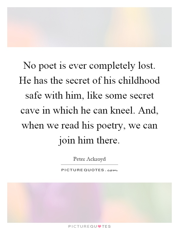 No poet is ever completely lost. He has the secret of his childhood safe with him, like some secret cave in which he can kneel. And, when we read his poetry, we can join him there Picture Quote #1