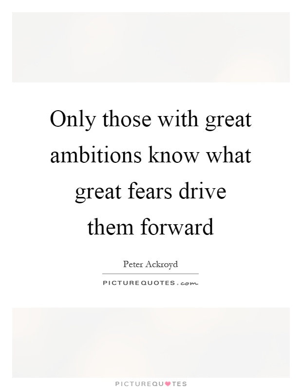 Only those with great ambitions know what great fears drive them forward Picture Quote #1
