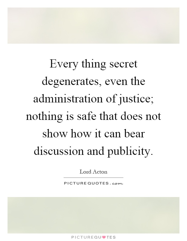 Every thing secret degenerates, even the administration of justice; nothing is safe that does not show how it can bear discussion and publicity Picture Quote #1