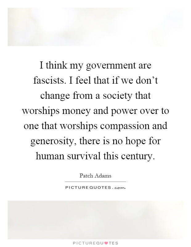 I think my government are fascists. I feel that if we don't change from a society that worships money and power over to one that worships compassion and generosity, there is no hope for human survival this century Picture Quote #1