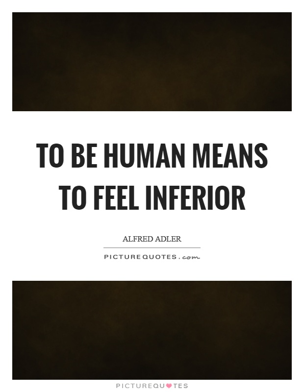 To be human means to feel inferior Picture Quote #1