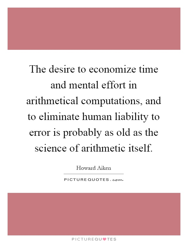 The desire to economize time and mental effort in arithmetical computations, and to eliminate human liability to error is probably as old as the science of arithmetic itself Picture Quote #1