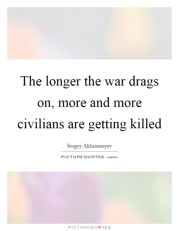 The longer the war drags on, more and more civilians are getting killed Picture Quote #1