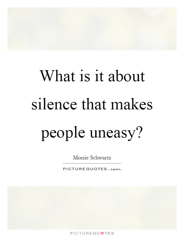 What is it about silence that makes people uneasy? Picture Quote #1