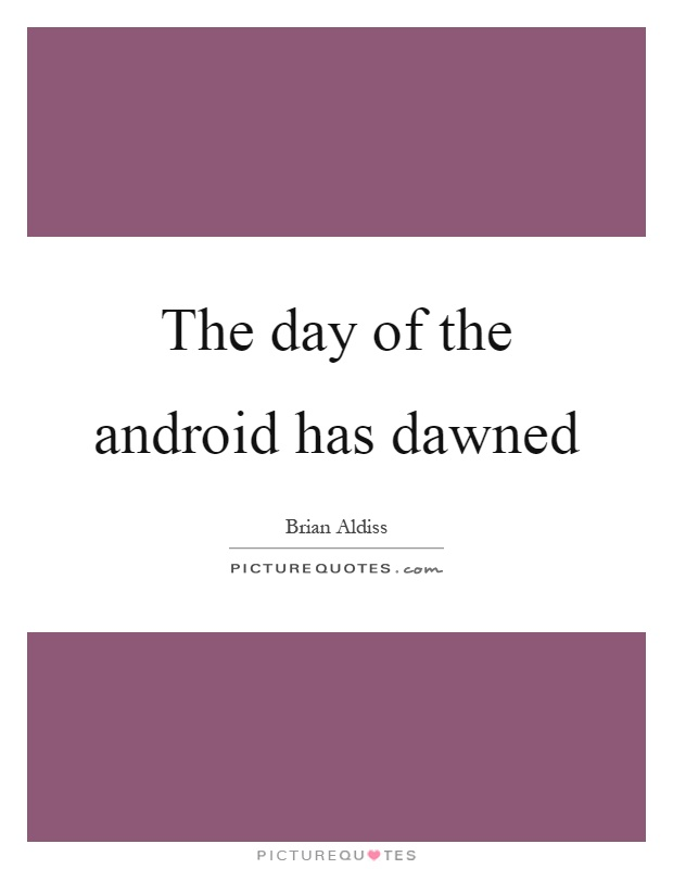 The day of the android has dawned Picture Quote #1