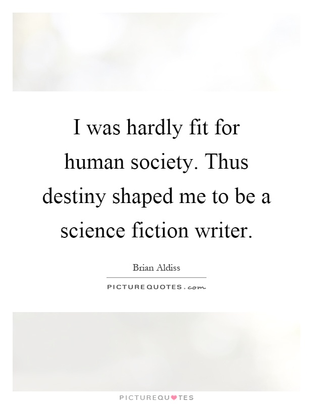 I was hardly fit for human society. Thus destiny shaped me to be a science fiction writer Picture Quote #1