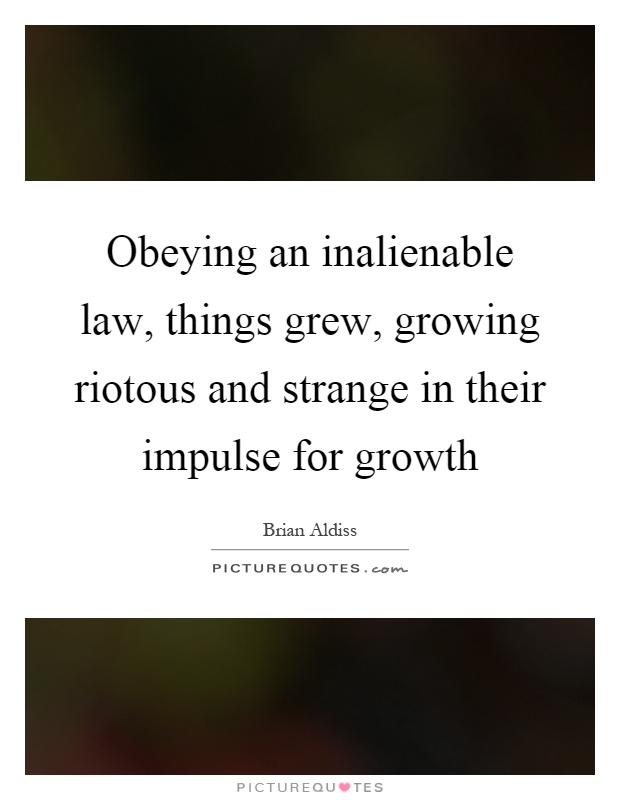 Obeying an inalienable law, things grew, growing riotous and strange in their impulse for growth Picture Quote #1