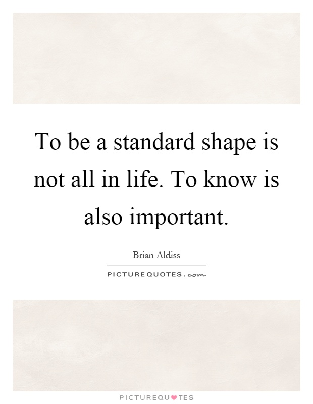 To be a standard shape is not all in life. To know is also important Picture Quote #1