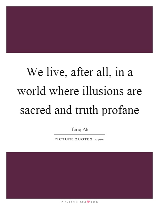 We live, after all, in a world where illusions are sacred and truth profane Picture Quote #1