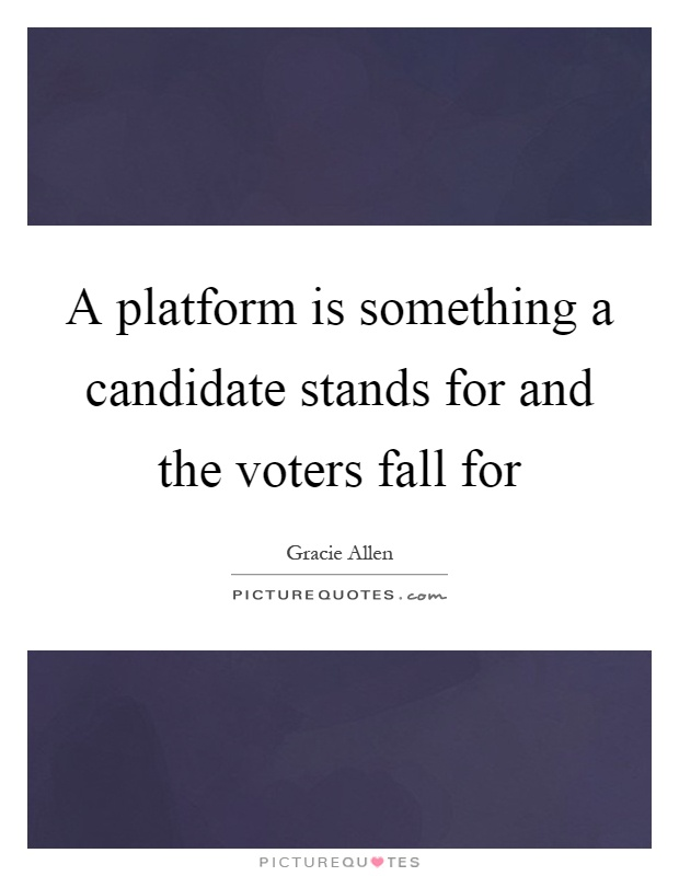 A platform is something a candidate stands for and the voters fall for Picture Quote #1