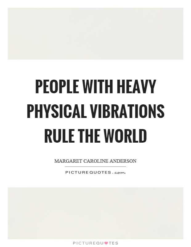 People with heavy physical vibrations rule the world Picture Quote #1