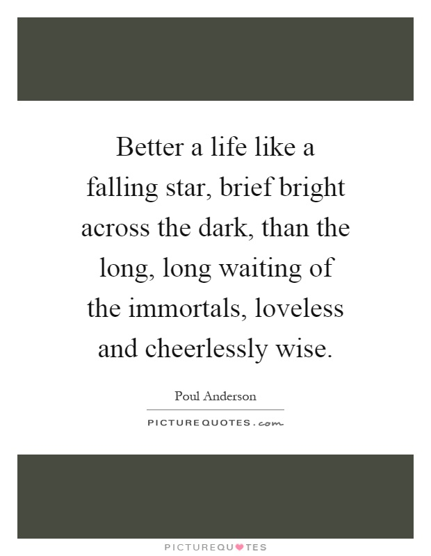 Better a life like a falling star, brief bright across the dark, than the long, long waiting of the immortals, loveless and cheerlessly wise Picture Quote #1
