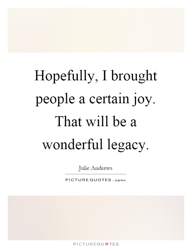 Hopefully, I brought people a certain joy. That will be a wonderful legacy Picture Quote #1