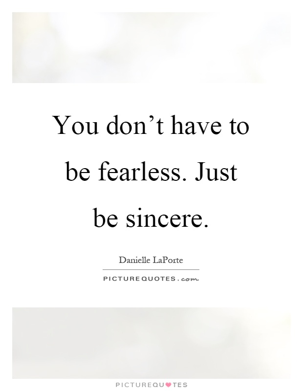 You don't have to be fearless. Just be sincere Picture Quote #1