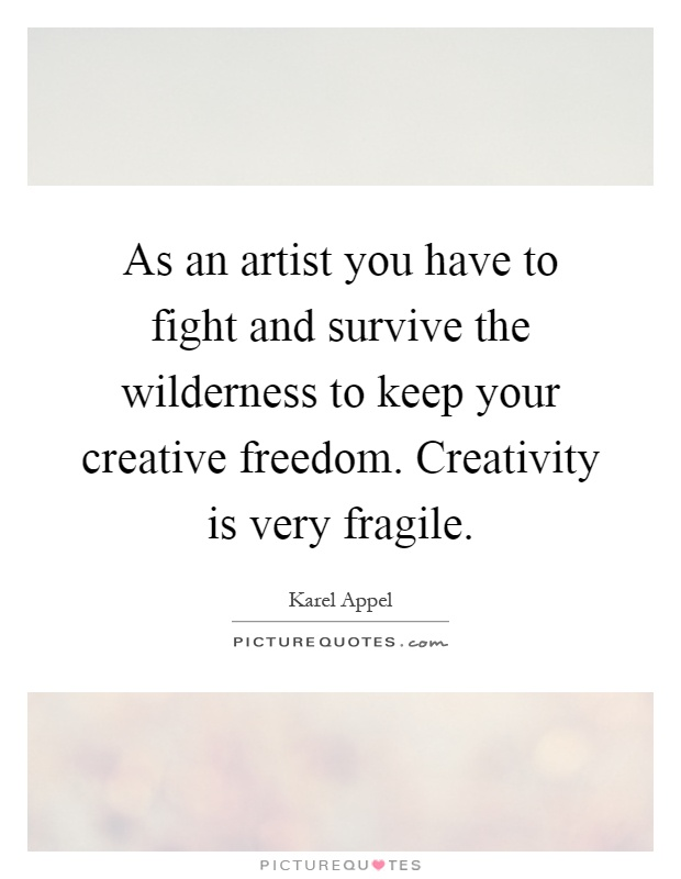As an artist you have to fight and survive the wilderness to keep your creative freedom. Creativity is very fragile Picture Quote #1