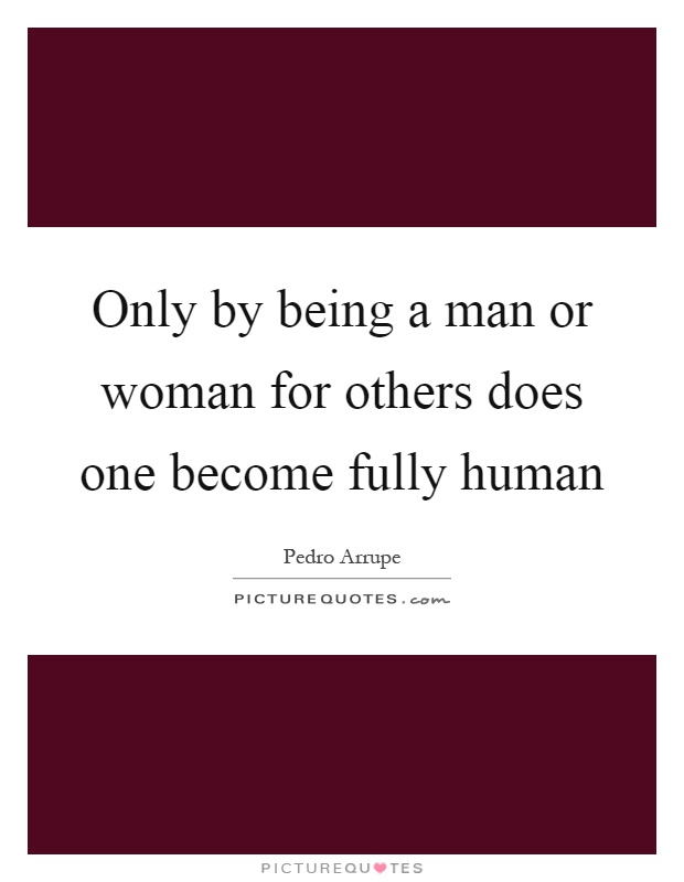 Only by being a man or woman for others does one become fully human Picture Quote #1