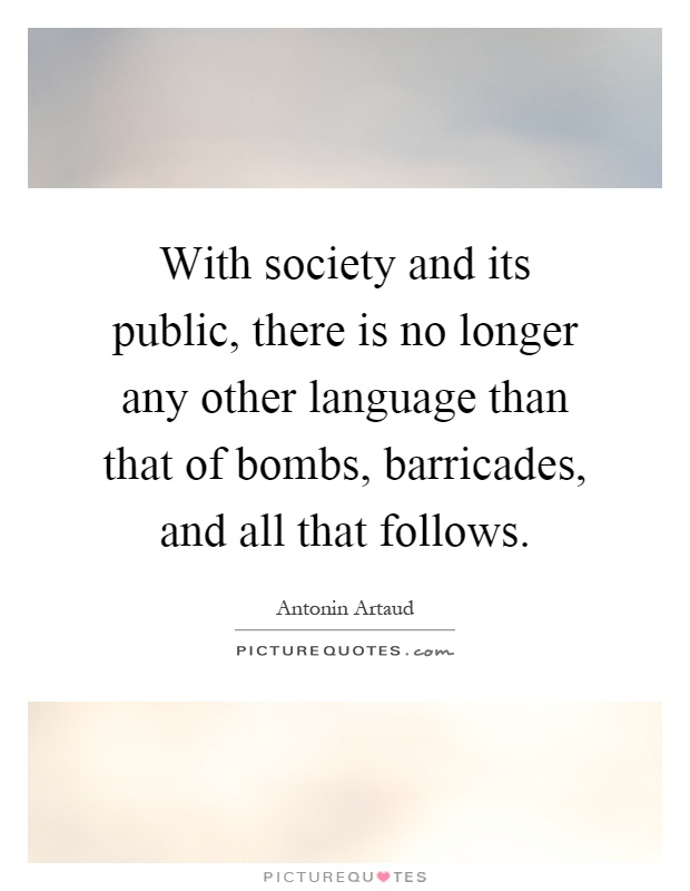 With society and its public, there is no longer any other language than that of bombs, barricades, and all that follows Picture Quote #1