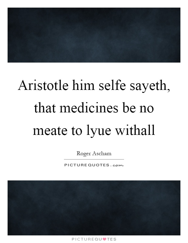 Aristotle him selfe sayeth, that medicines be no meate to lyue withall Picture Quote #1