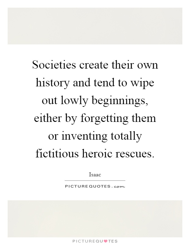 Societies create their own history and tend to wipe out lowly beginnings, either by forgetting them or inventing totally fictitious heroic rescues Picture Quote #1