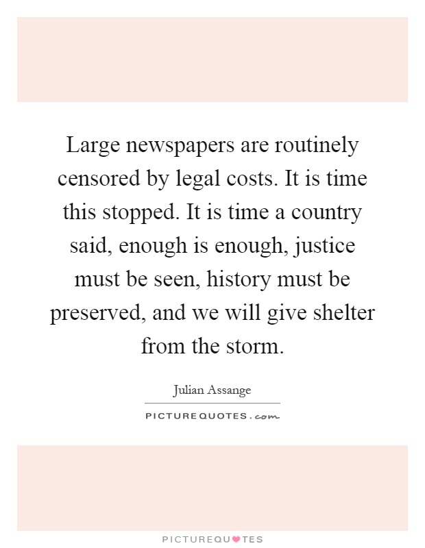 Large newspapers are routinely censored by legal costs. It is time this stopped. It is time a country said, enough is enough, justice must be seen, history must be preserved, and we will give shelter from the storm Picture Quote #1