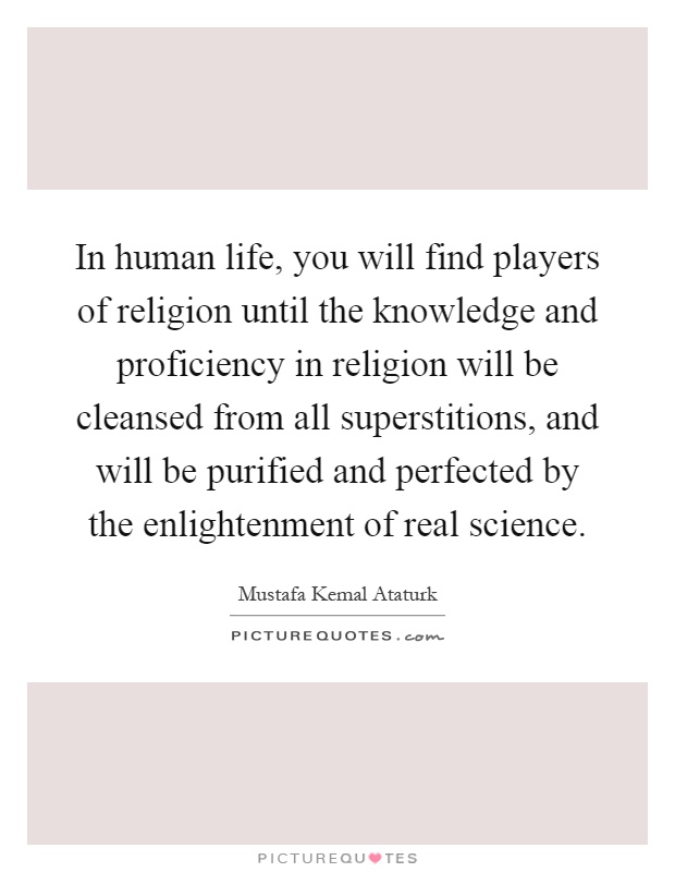 In human life, you will find players of religion until the knowledge and proficiency in religion will be cleansed from all superstitions, and will be purified and perfected by the enlightenment of real science Picture Quote #1