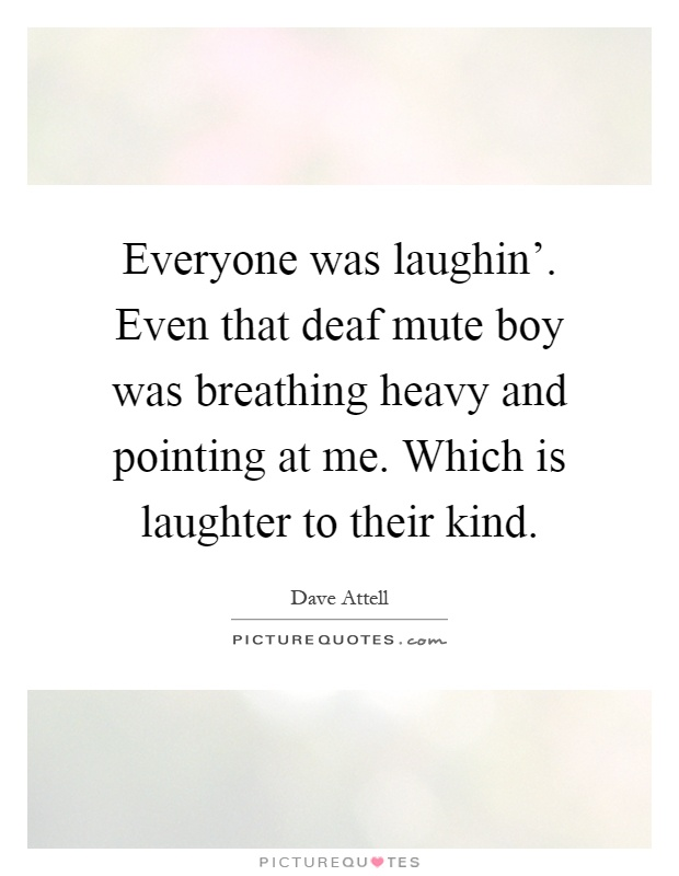 Everyone was laughin'. Even that deaf mute boy was breathing heavy and pointing at me. Which is laughter to their kind Picture Quote #1