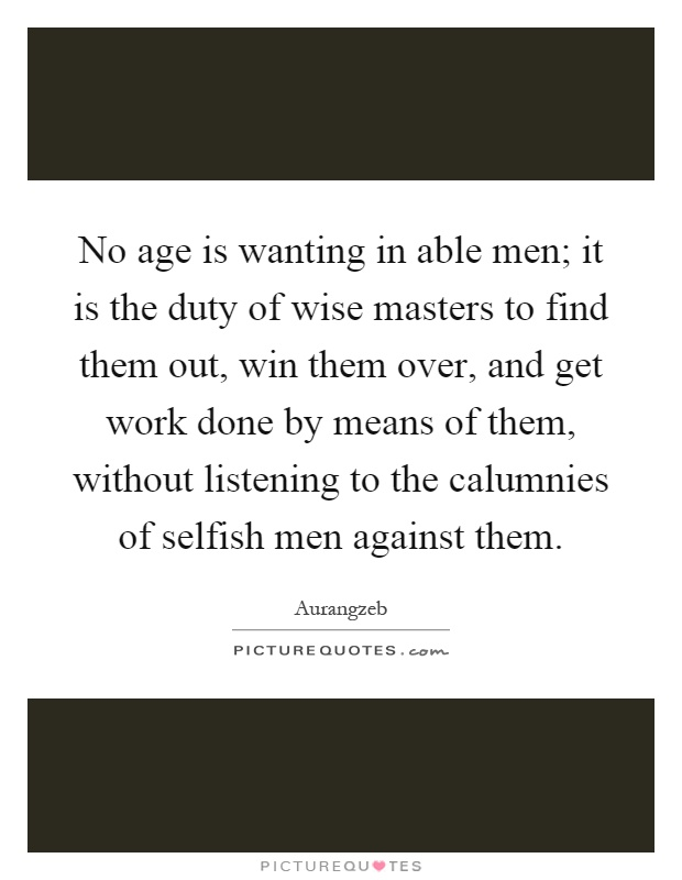 No age is wanting in able men; it is the duty of wise masters to find them out, win them over, and get work done by means of them, without listening to the calumnies of selfish men against them Picture Quote #1