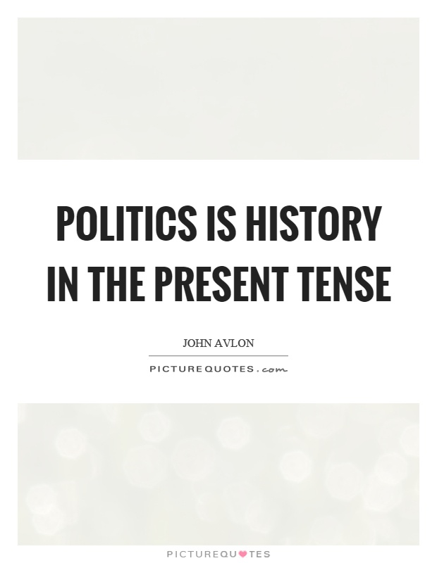 Politics is history in the present tense Picture Quote #1