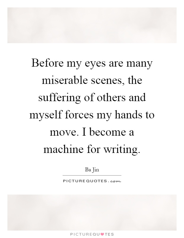 Before my eyes are many miserable scenes, the suffering of others and myself forces my hands to move. I become a machine for writing Picture Quote #1