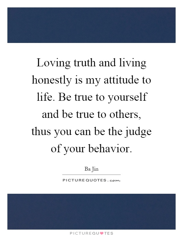 Loving truth and living honestly is my attitude to life. Be true to yourself and be true to others, thus you can be the judge of your behavior Picture Quote #1