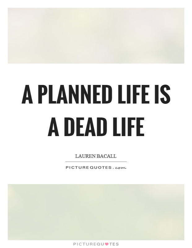 A planned life is a dead life Picture Quote #1