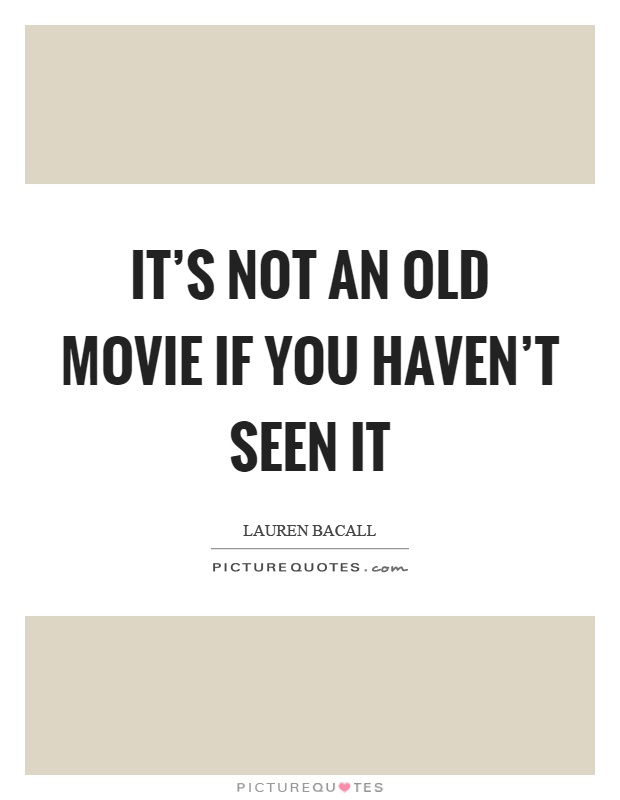 It's not an old movie if you haven't seen it Picture Quote #1