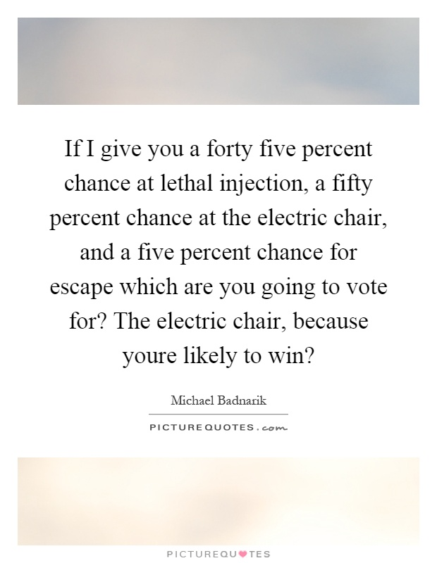 If I give you a forty five percent chance at lethal injection, a fifty percent chance at the electric chair, and a five percent chance for escape which are you going to vote for? The electric chair, because youre likely to win? Picture Quote #1