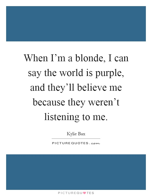 When I'm a blonde, I can say the world is purple, and they'll believe me because they weren't listening to me Picture Quote #1