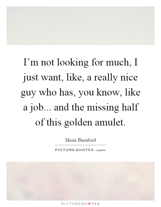 I'm not looking for much, I just want, like, a really nice guy who has, you know, like a job... and the missing half of this golden amulet Picture Quote #1