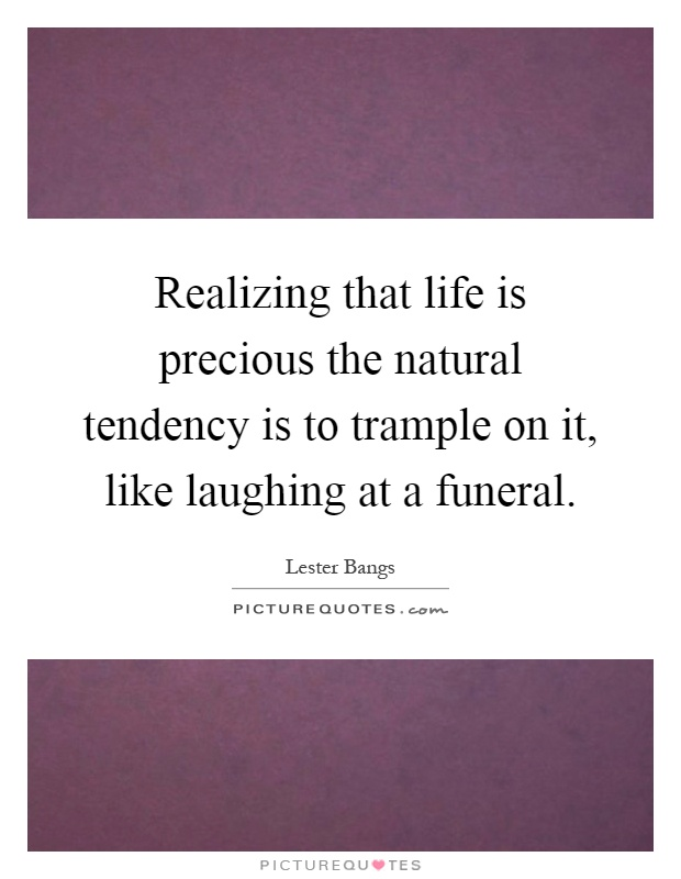 Realizing that life is precious the natural tendency is to trample on it, like laughing at a funeral Picture Quote #1