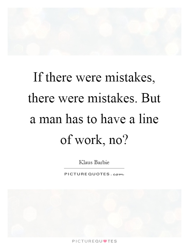 If there were mistakes, there were mistakes. But a man has to have a line of work, no? Picture Quote #1