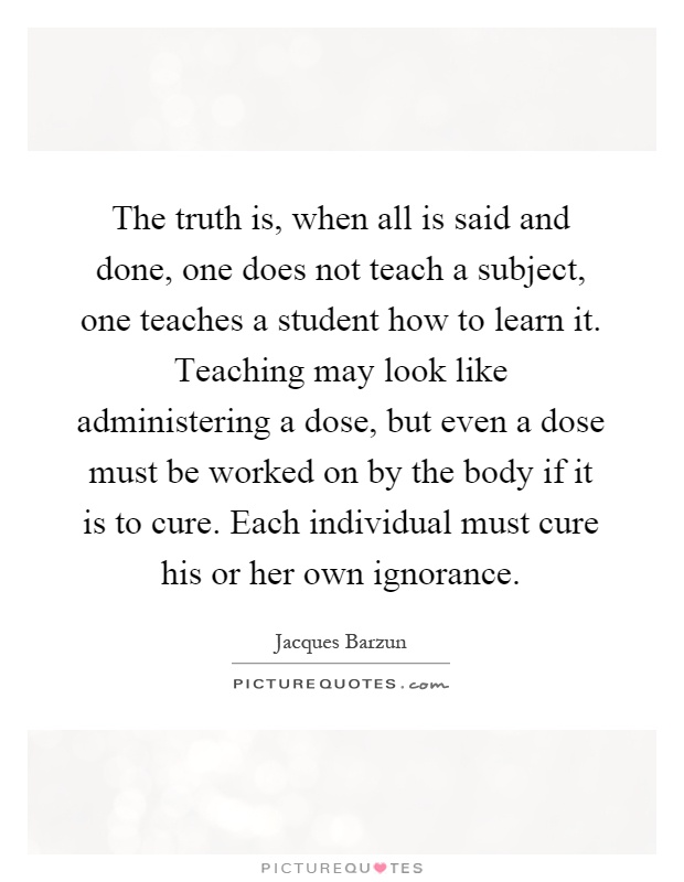 The truth is, when all is said and done, one does not teach a subject, one teaches a student how to learn it. Teaching may look like administering a dose, but even a dose must be worked on by the body if it is to cure. Each individual must cure his or her own ignorance Picture Quote #1