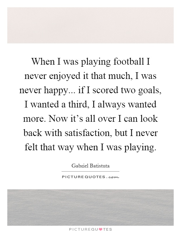 When I was playing football I never enjoyed it that much, I was never happy... if I scored two goals, I wanted a third, I always wanted more. Now it's all over I can look back with satisfaction, but I never felt that way when I was playing Picture Quote #1