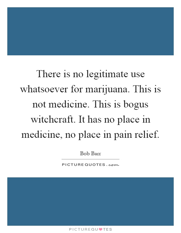 There is no legitimate use whatsoever for marijuana. This is not medicine. This is bogus witchcraft. It has no place in medicine, no place in pain relief Picture Quote #1