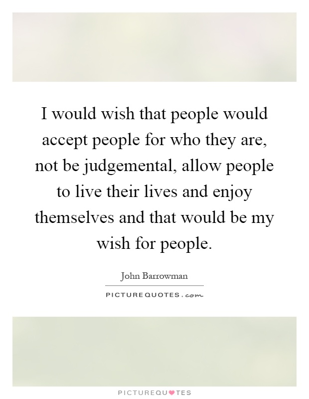 I would wish that people would accept people for who they are, not be judgemental, allow people to live their lives and enjoy themselves and that would be my wish for people Picture Quote #1