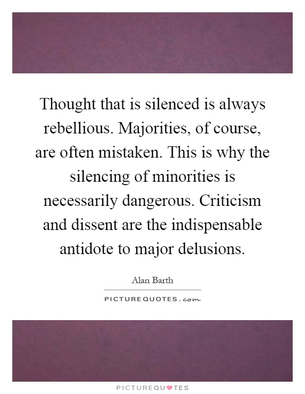 Thought that is silenced is always rebellious. Majorities, of course, are often mistaken. This is why the silencing of minorities is necessarily dangerous. Criticism and dissent are the indispensable antidote to major delusions Picture Quote #1
