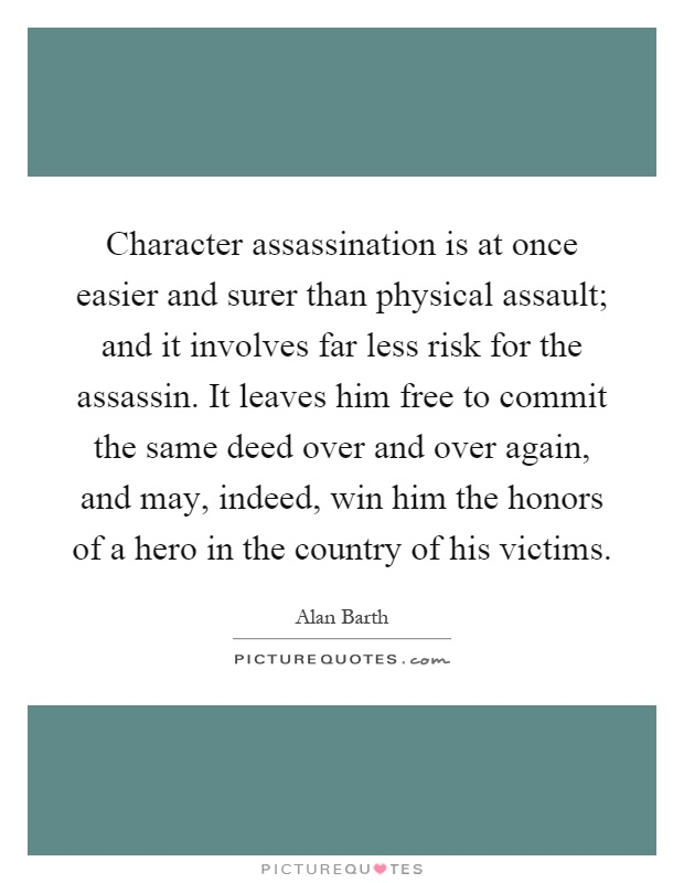Character assassination is at once easier and surer than physical assault; and it involves far less risk for the assassin. It leaves him free to commit the same deed over and over again, and may, indeed, win him the honors of a hero in the country of his victims Picture Quote #1